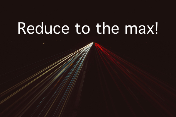 Reduce to the max!